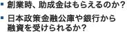 ・創業時、助成金はもらえるのか? ・日本政策金融公庫や銀行から融資を受けられるか?